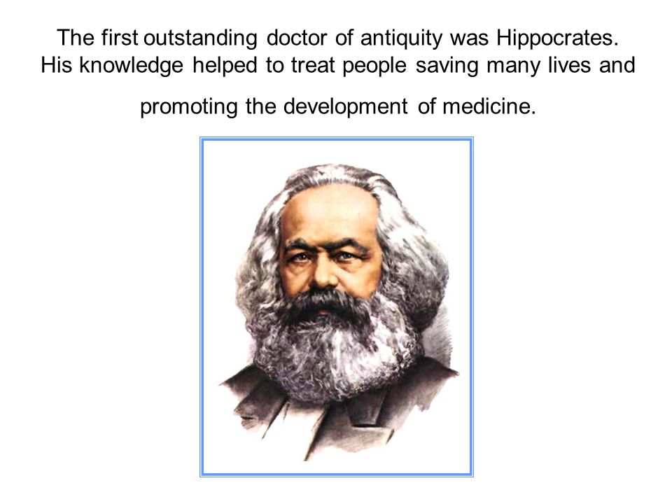 The first outstanding doctor of antiquity was Hippocrates. His knowledge helped to treat people saving many lives and promoting the development of med