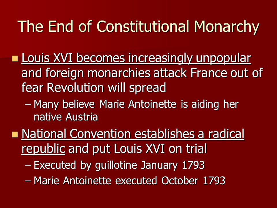 The End of Constitutional Monarchy Louis XVI becomes increasingly unpopular and foreign monarchies attack France out of fear Revolution will spread Lo