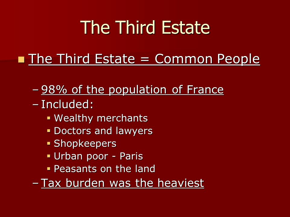 The Third Estate The Third Estate = Common People The Third Estate = Common People –98% of the population of France –Included:  Wealthy merchants  D