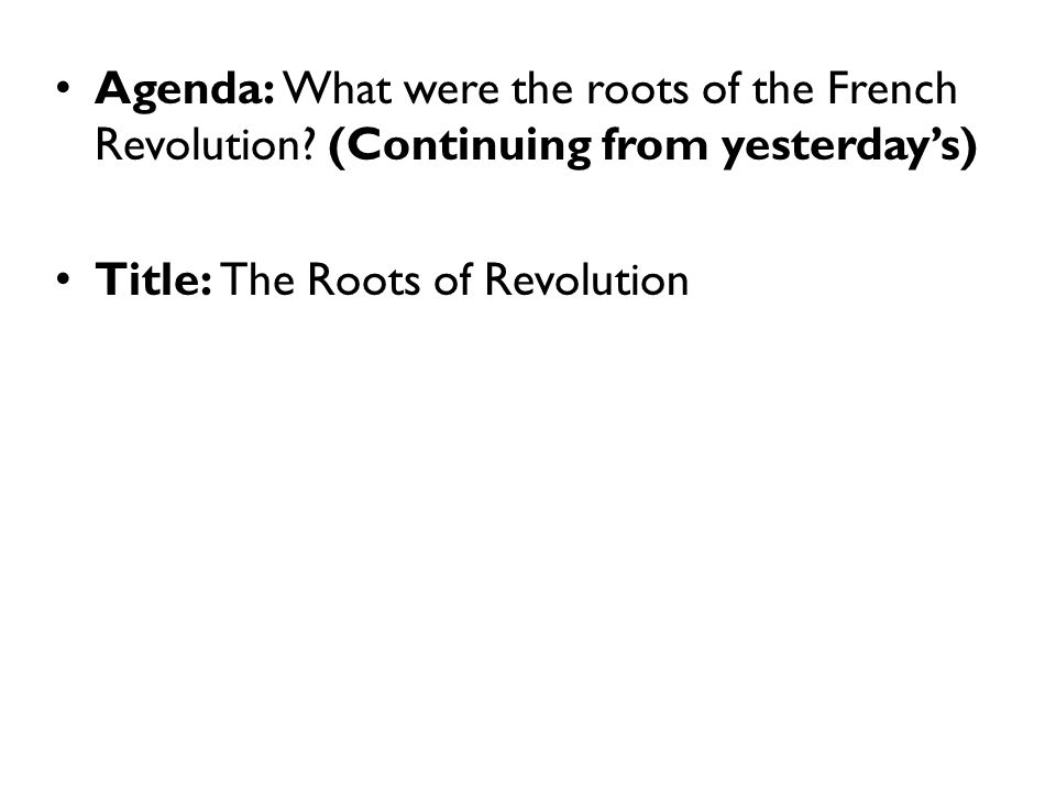 Agenda: What were the roots of the French Revolution? (Continuing from yesterday's) Title: The Roots of Revolution