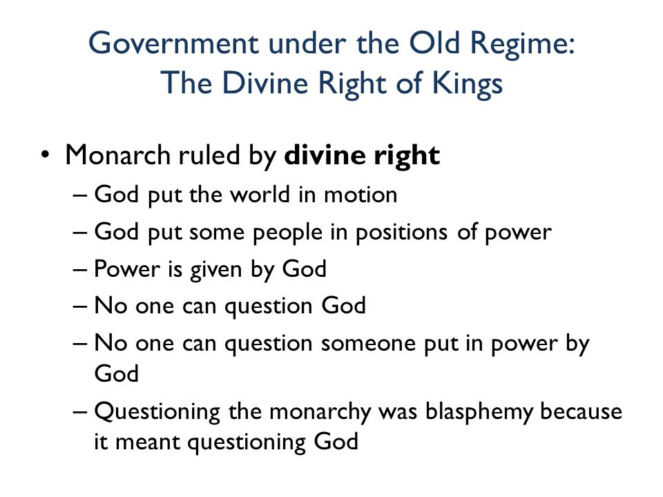 Government under the Old Regime: The Divine Right of Kings Monarch ruled by divine right – God put the world in motion – God put some people in positi
