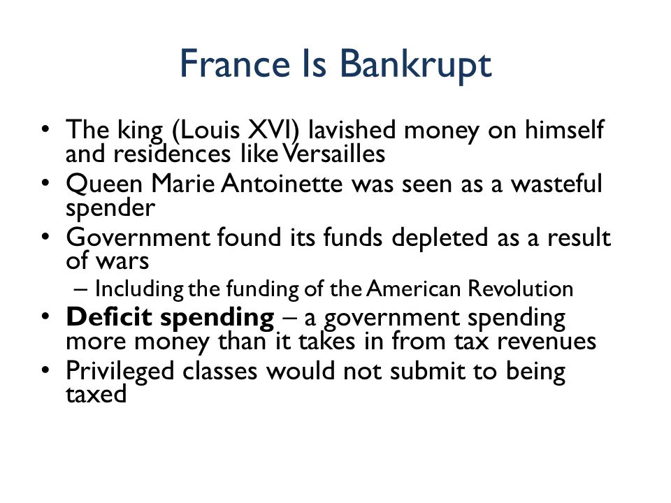 France Is Bankrupt The king (Louis XVI) lavished money on himself and residences like Versailles Queen Marie Antoinette was seen as a wasteful spender