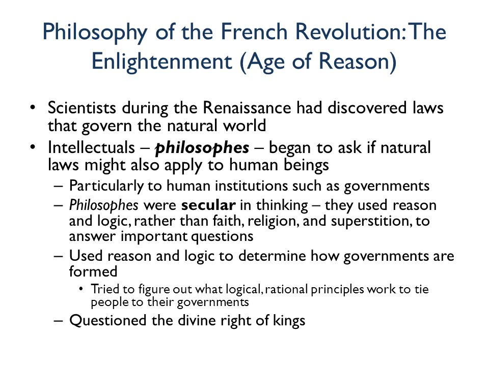 Philosophy of the French Revolution: The Enlightenment (Age of Reason) Scientists during the Renaissance had discovered laws that govern the natural w