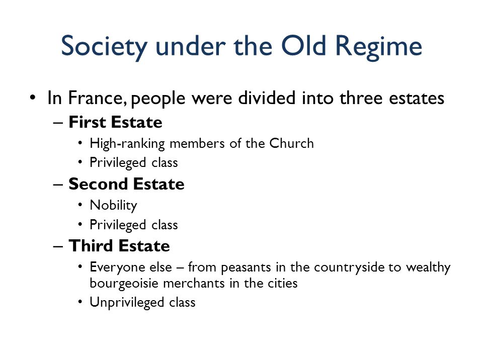 Society under the Old Regime In France, people were divided into three estates – First Estate High-ranking members of the Church Privileged class – Se