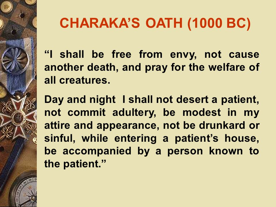 HIPPOCRATIC OATH  Greek physician (460BC – 377 BC)  Father of western medicine  His name synonimous with ethics  His writtings provide firm scientific basis for medicine  Distinguished medicine from philosophy and religion.