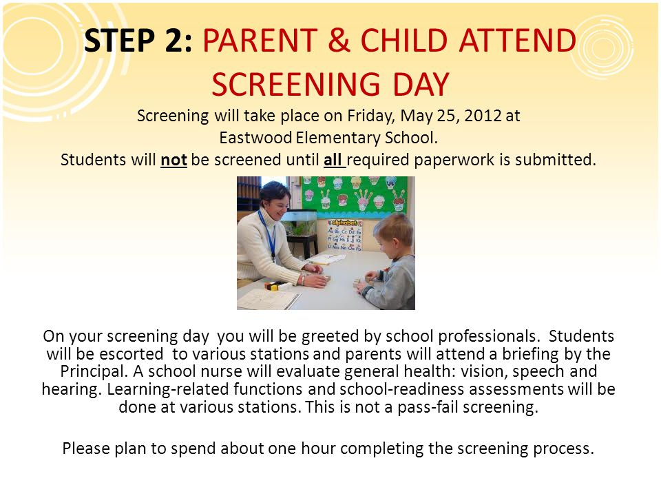 STEP 2: PARENT & CHILD ATTEND SCREENING DAY Screening will take place on Friday, May 25, 2012 at Eastwood Elementary School.