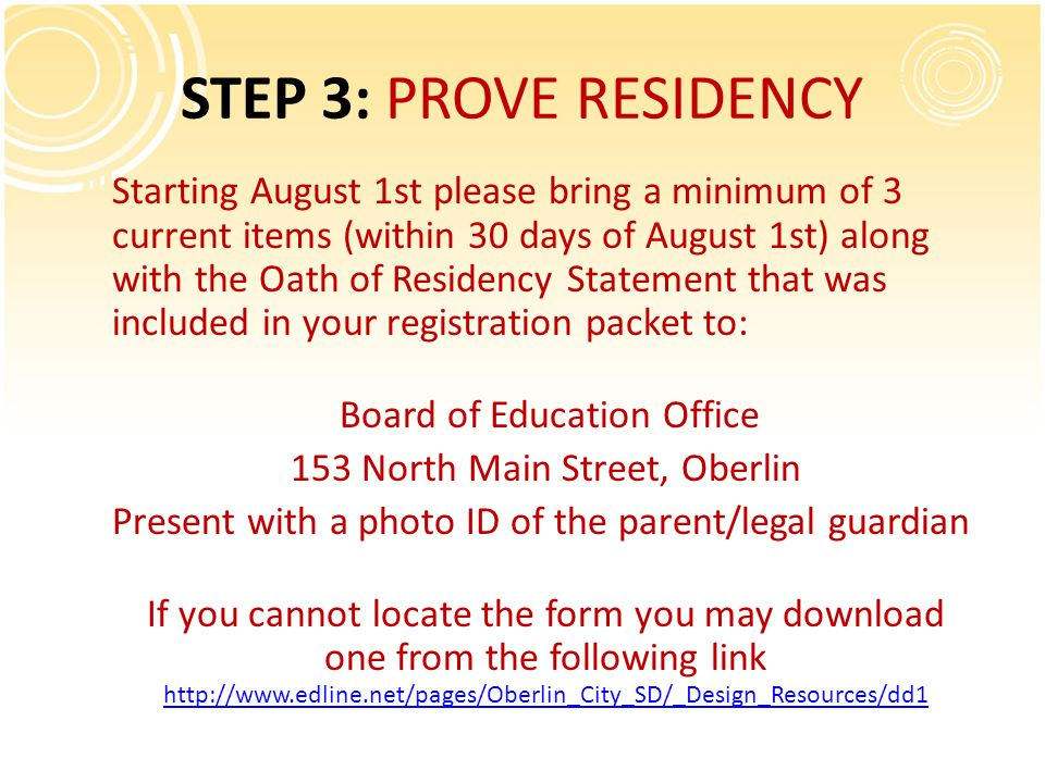 STEP 3: PROVE RESIDENCY Starting August 1st please bring a minimum of 3 current items (within 30 days of August 1st) along with the Oath of Residency Statement that was included in your registration packet to: Board of Education Office 153 North Main Street, Oberlin Present with a photo ID of the parent/legal guardian If you cannot locate the form you may download one from the following link http://www.edline.net/pages/Oberlin_City_SD/_Design_Resources/dd1 http://www.edline.net/pages/Oberlin_City_SD/_Design_Resources/dd1