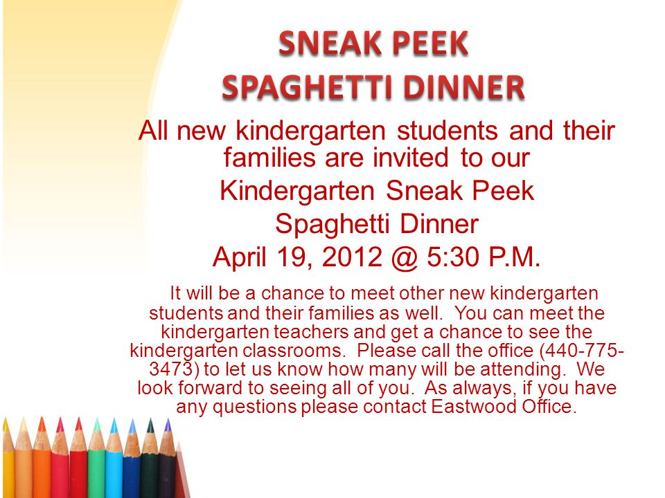 All new kindergarten students and their families are invited to our Kindergarten Sneak Peek Spaghetti Dinner April 19, 2012 @ 5:30 P.M.