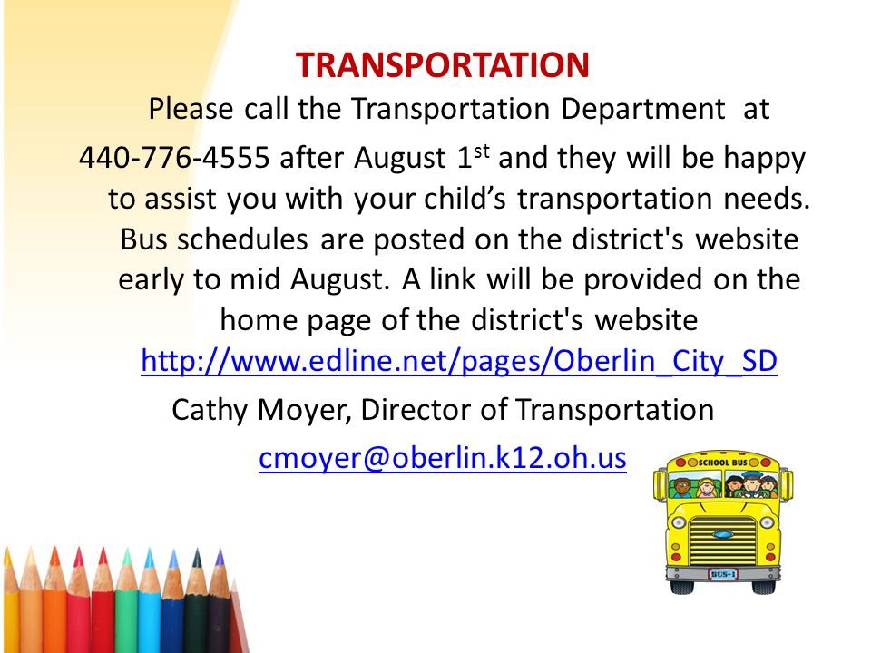 TRANSPORTATION Please call the Transportation Department at 440-776-4555 after August 1 st and they will be happy to assist you with your child's transportation needs.