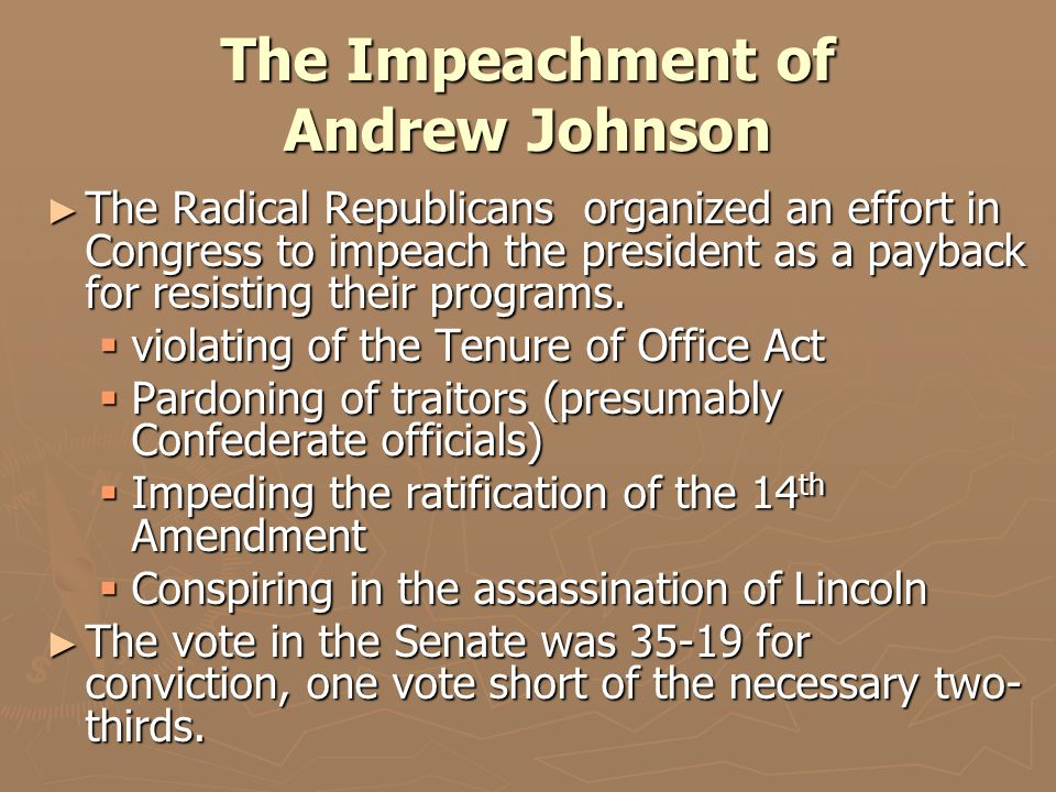 The Impeachment of Andrew Johnson ► The Radical Republicans organized an effort in Congress to impeach the president as a payback for resisting their programs.