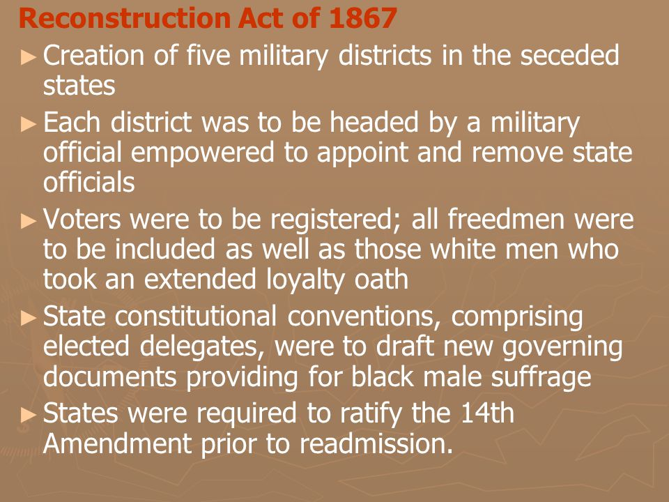 Reconstruction Act of 1867 ► ► Creation of five military districts in the seceded states ► ► Each district was to be headed by a military official empowered to appoint and remove state officials ► ► Voters were to be registered; all freedmen were to be included as well as those white men who took an extended loyalty oath ► ► State constitutional conventions, comprising elected delegates, were to draft new governing documents providing for black male suffrage ► ► States were required to ratify the 14th Amendment prior to readmission.