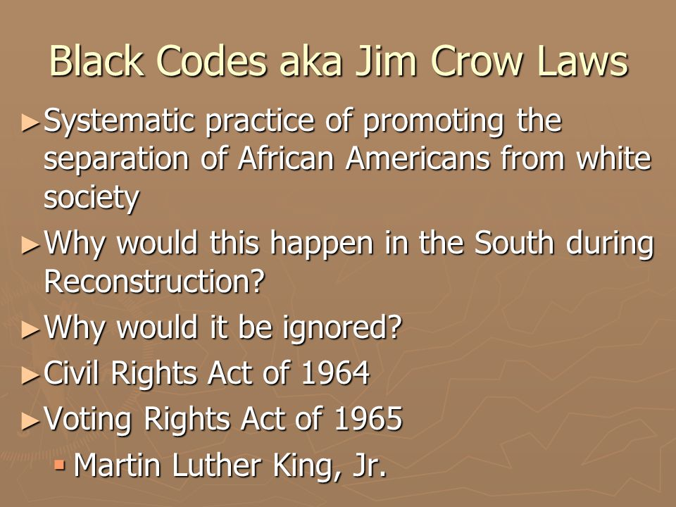Black Codes aka Jim Crow Laws ► Systematic practice of promoting the separation of African Americans from white society ► Why would this happen in the South during Reconstruction.
