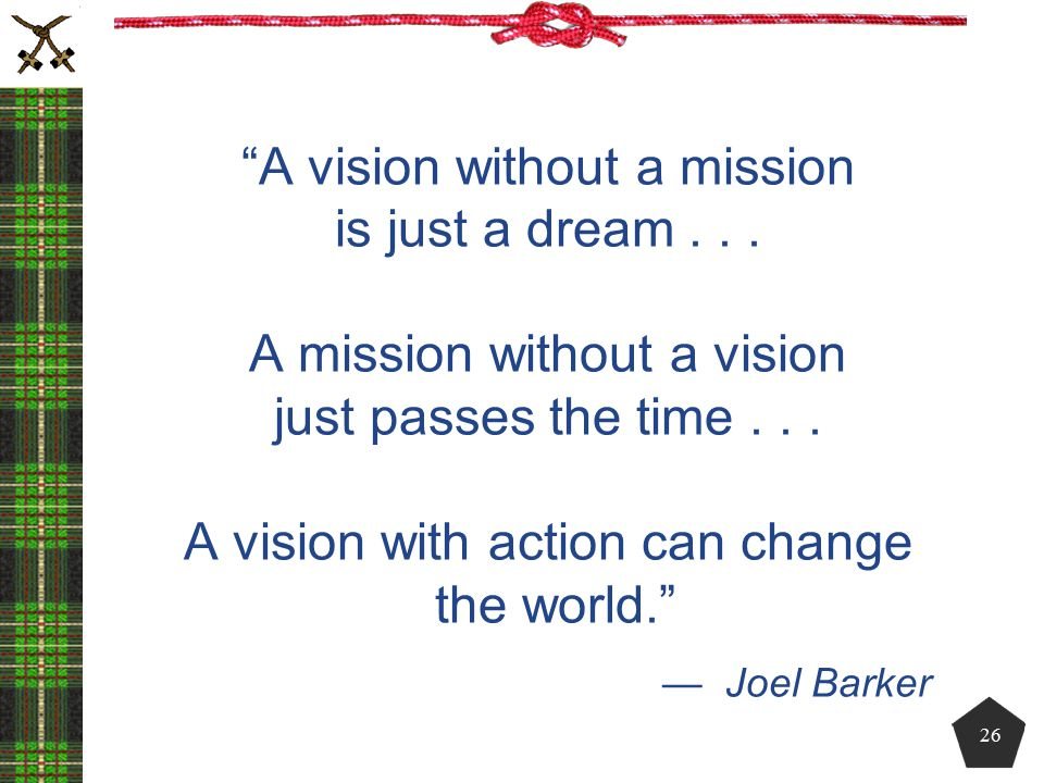 """""""A vision without a mission is just a dream... A mission without a vision just passes the time... A vision with action can change the world."""" — Joel B"""