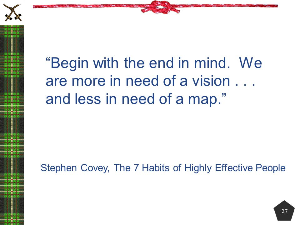 """""""Begin with the end in mind. We are more in need of a vision... and less in need of a map."""" Stephen Covey, The 7 Habits of Highly Effective People 27"""