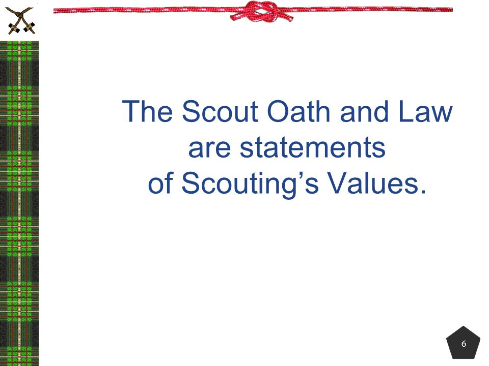 The Scout Oath and Law are statements of Scouting's Values. 6