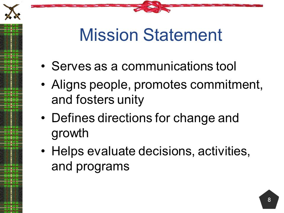 Mission Statement Serves as a communications tool Aligns people, promotes commitment, and fosters unity Defines directions for change and growth Helps