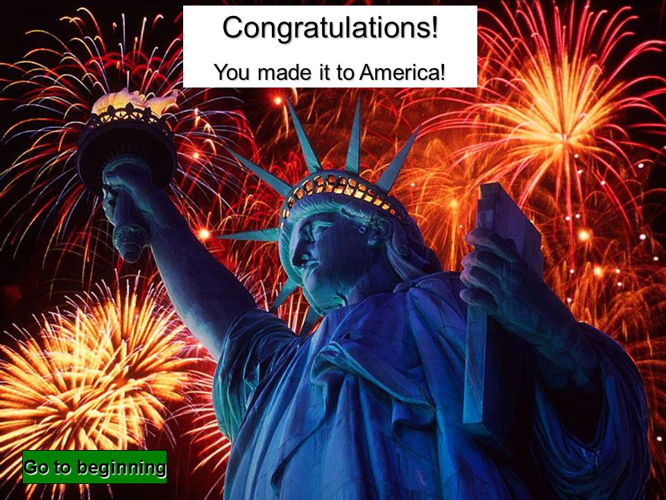 Congratulations! You made it to America! Go to beginning