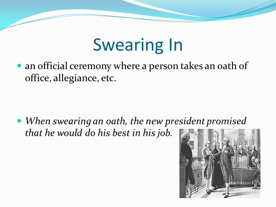 Swearing In an official ceremony where a person takes an oath of office, allegiance, etc.