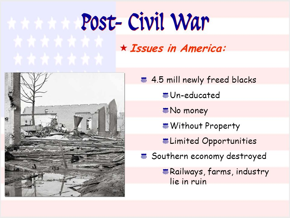 Post- Civil War  Issues in America: * 4.5 mill newly freed blacks * Un-educated * No money * Without Property * Limited Opportunities * Southern econ