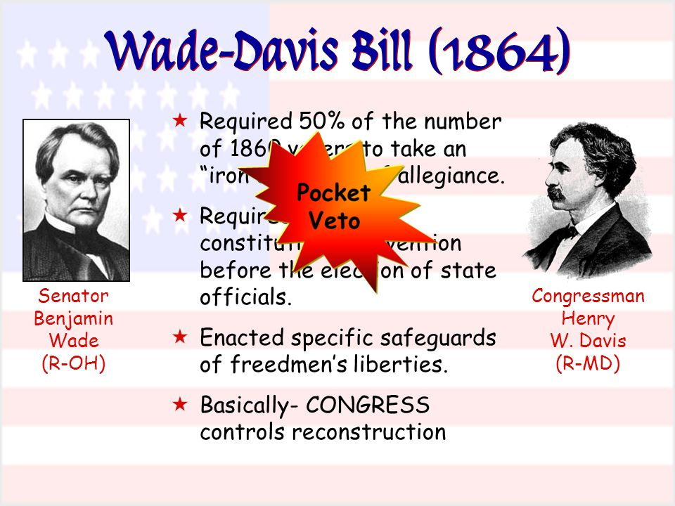 "Wade-Davis Bill (1864)  Required 50% of the number of 1860 voters to take an ""iron clad"" oath of allegiance.  Required a state constitutional conven"