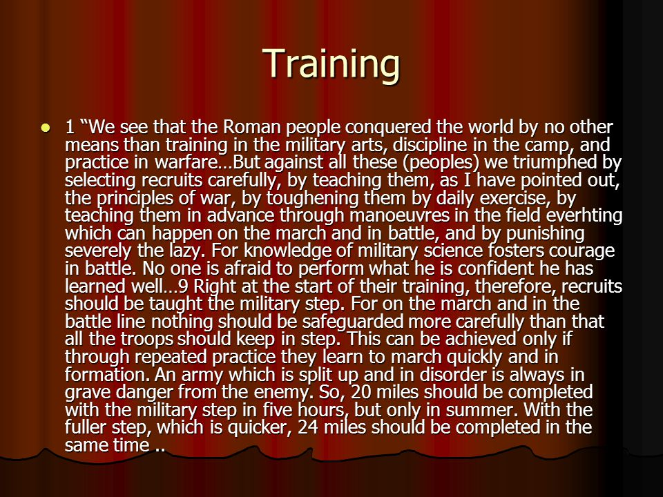 Training 1 We see that the Roman people conquered the world by no other means than training in the military arts, discipline in the camp, and practice in warfare…But against all these (peoples) we triumphed by selecting recruits carefully, by teaching them, as I have pointed out, the principles of war, by toughening them by daily exercise, by teaching them in advance through manoeuvres in the field everhting which can happen on the march and in battle, and by punishing severely the lazy.