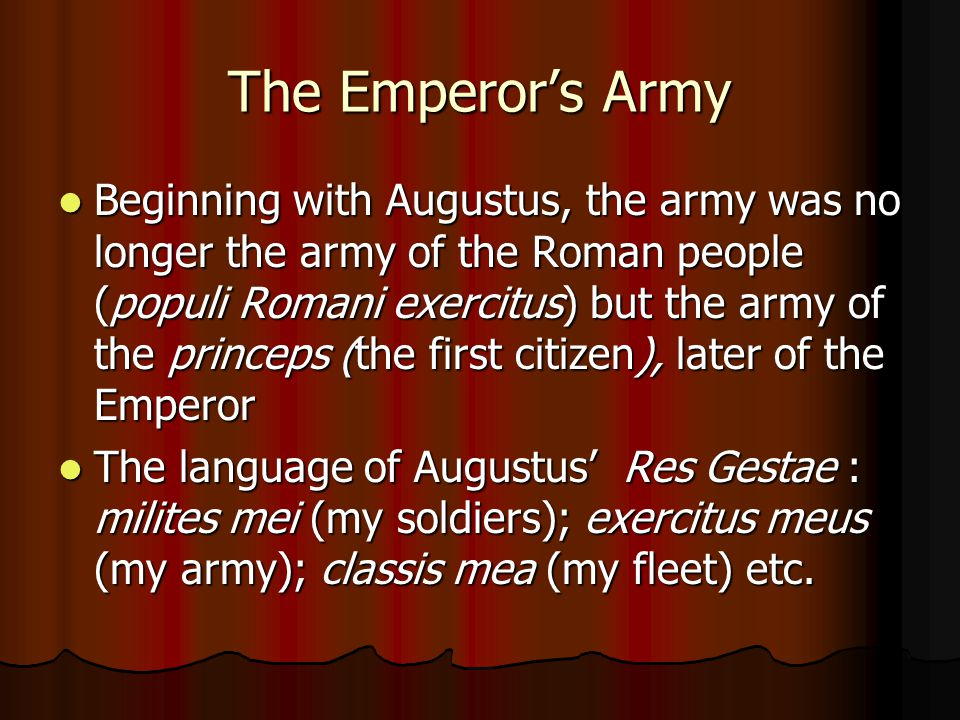 The Emperor's Army Beginning with Augustus, the army was no longer the army of the Roman people (populi Romani exercitus) but the army of the princeps (the first citizen), later of the Emperor Beginning with Augustus, the army was no longer the army of the Roman people (populi Romani exercitus) but the army of the princeps (the first citizen), later of the Emperor The language of Augustus' Res Gestae : milites mei (my soldiers); exercitus meus (my army); classis mea (my fleet) etc.