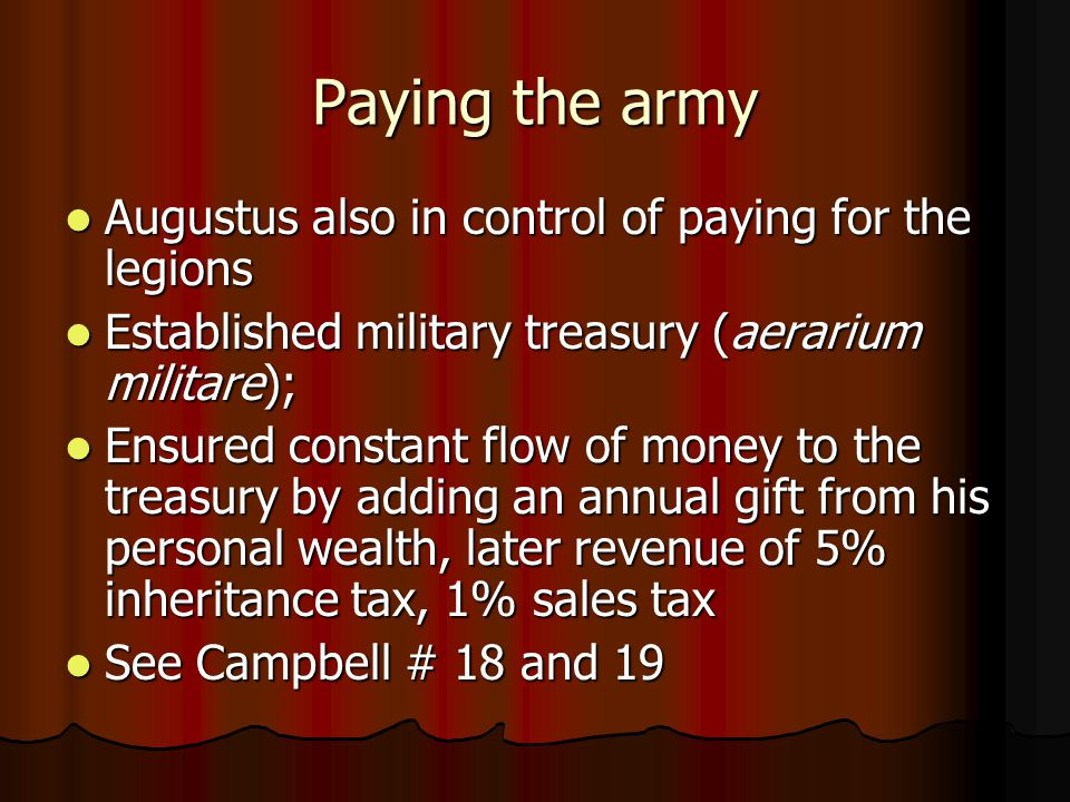 Paying the army Augustus also in control of paying for the legions Augustus also in control of paying for the legions Established military treasury (aerarium militare); Established military treasury (aerarium militare); Ensured constant flow of money to the treasury by adding an annual gift from his personal wealth, later revenue of 5% inheritance tax, 1% sales tax Ensured constant flow of money to the treasury by adding an annual gift from his personal wealth, later revenue of 5% inheritance tax, 1% sales tax See Campbell # 18 and 19 See Campbell # 18 and 19