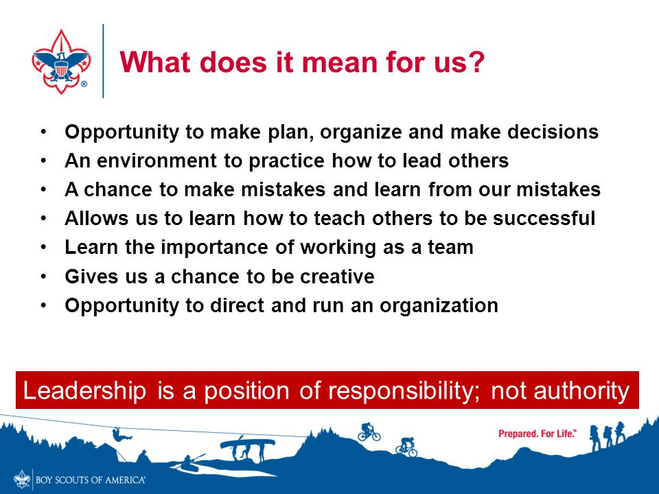 Leadership is a position of responsibility; not authority What does it mean for us? Opportunity to make plan, organize and make decisions An environme
