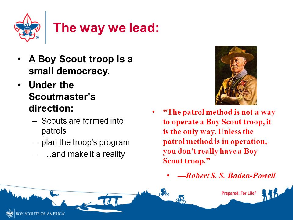 . The way we lead: A Boy Scout troop is a small democracy. Under the Scoutmaster's direction: –Scouts are formed into patrols –plan the troop's progra