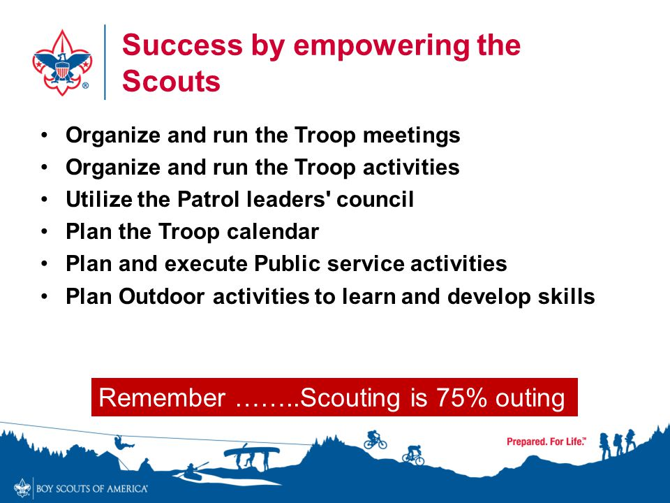 Success by empowering the Scouts Organize and run the Troop meetings Organize and run the Troop activities Utilize the Patrol leaders' council Plan th