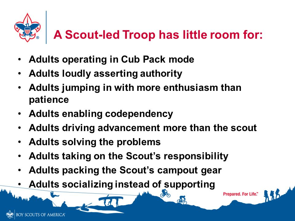 A Scout-led Troop has little room for: Adults operating in Cub Pack mode Adults loudly asserting authority Adults jumping in with more enthusiasm than
