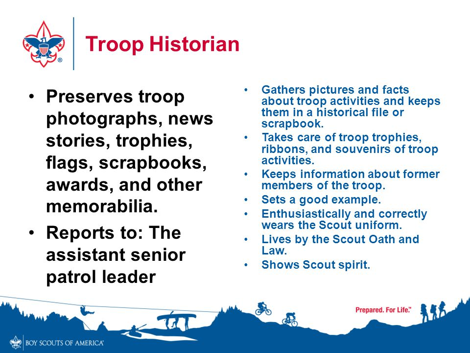 Troop Historian Preserves troop photographs, news stories, trophies, flags, scrapbooks, awards, and other memorabilia. Reports to: The assistant senio