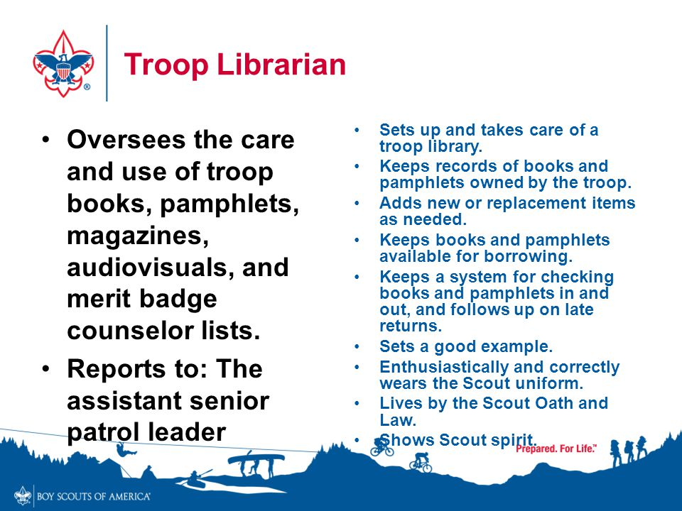 Troop Librarian Oversees the care and use of troop books, pamphlets, magazines, audiovisuals, and merit badge counselor lists. Reports to: The assista