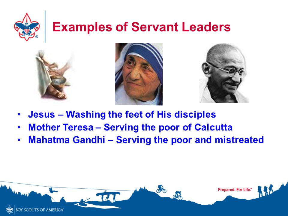 Examples of Servant Leaders Jesus – Washing the feet of His disciples Mother Teresa – Serving the poor of Calcutta Mahatma Gandhi – Serving the poor a