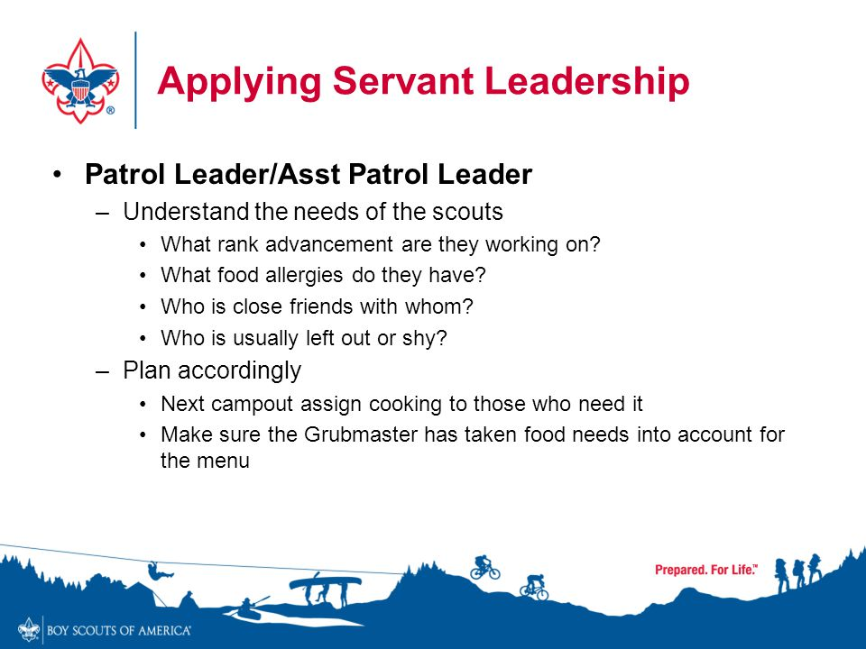 Applying Servant Leadership Patrol Leader/Asst Patrol Leader –Understand the needs of the scouts What rank advancement are they working on? What food