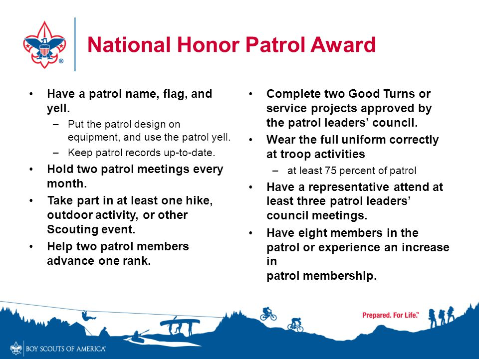 National Honor Patrol Award Have a patrol name, flag, and yell. –Put the patrol design on equipment, and use the patrol yell. –Keep patrol records up-