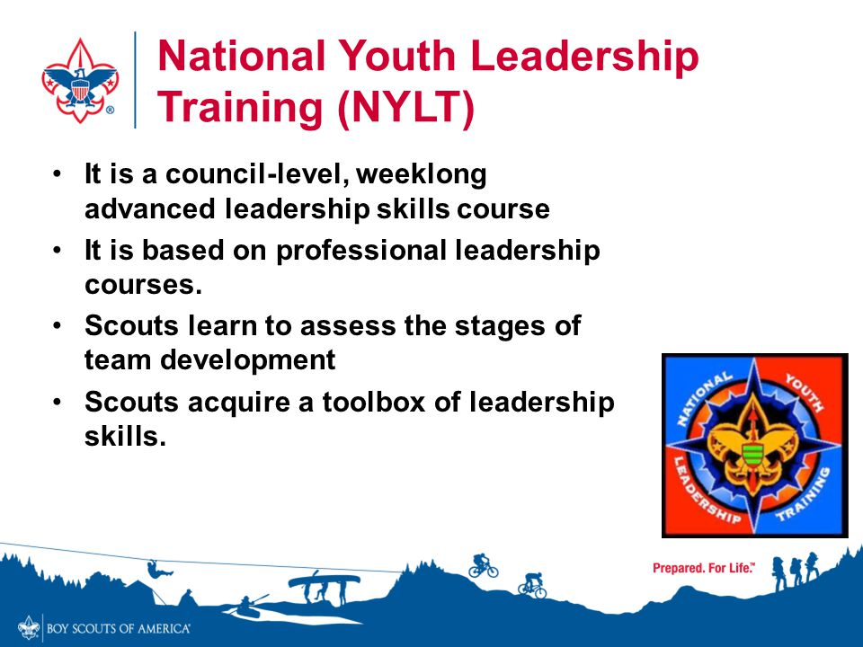 National Youth Leadership Training (NYLT) It is a council-level, weeklong advanced leadership skills course It is based on professional leadership cou