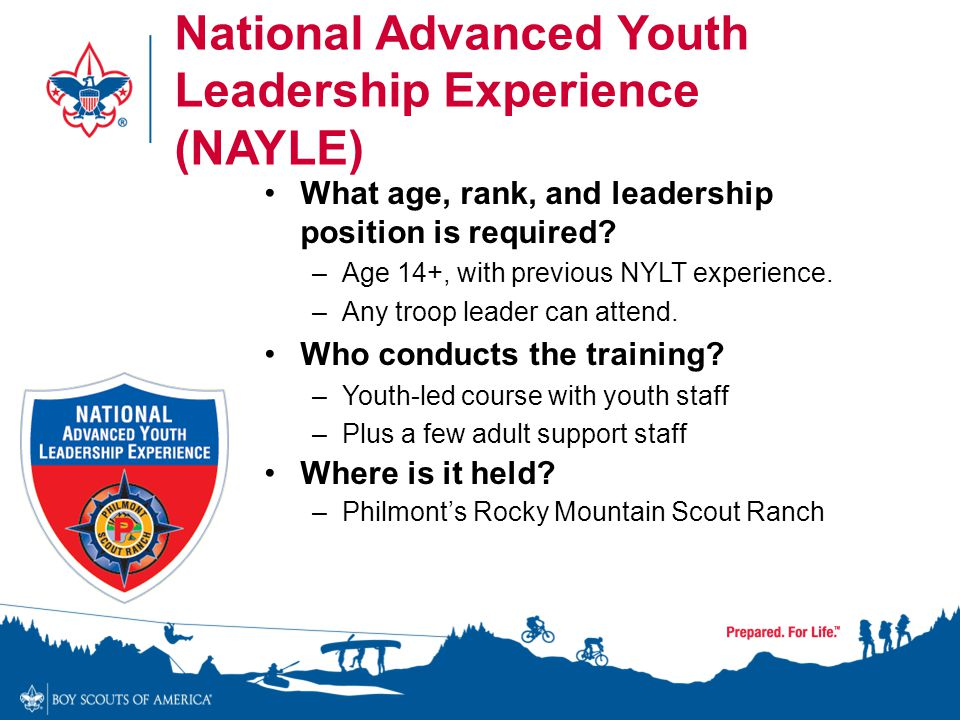 National Advanced Youth Leadership Experience (NAYLE) What age, rank, and leadership position is required? –Age 14+, with previous NYLT experience. –A