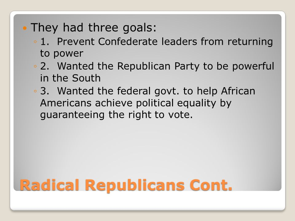 Radical Republicans Cont.They had three goals: ◦1.