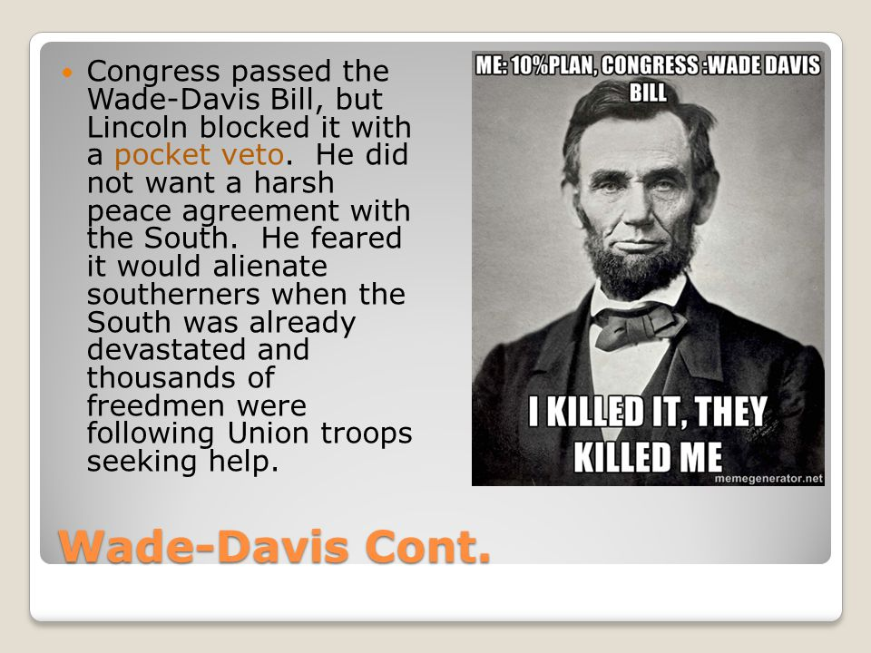 Wade-Davis Cont.Congress passed the Wade-Davis Bill, but Lincoln blocked it with a pocket veto.