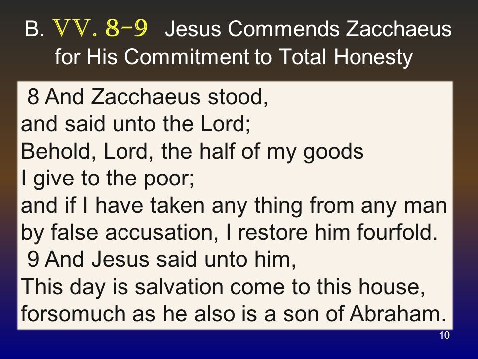 10 8 And Zacchaeus stood, and said unto the Lord; Behold, Lord, the half of my goods I give to the poor; and if I have taken any thing from any man by false accusation, I restore him fourfold.