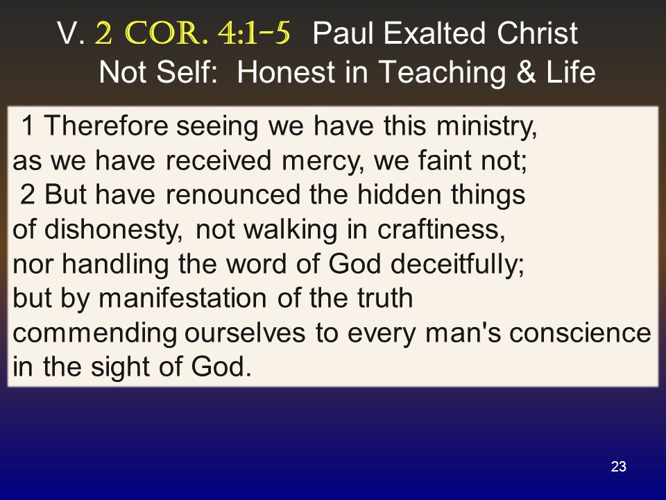 V. 2 cor. 4:1-5 Paul Exalted Christ Not Self: Honest in Teaching & Life 23 1 Therefore seeing we have this ministry, as we have received mercy, we fai