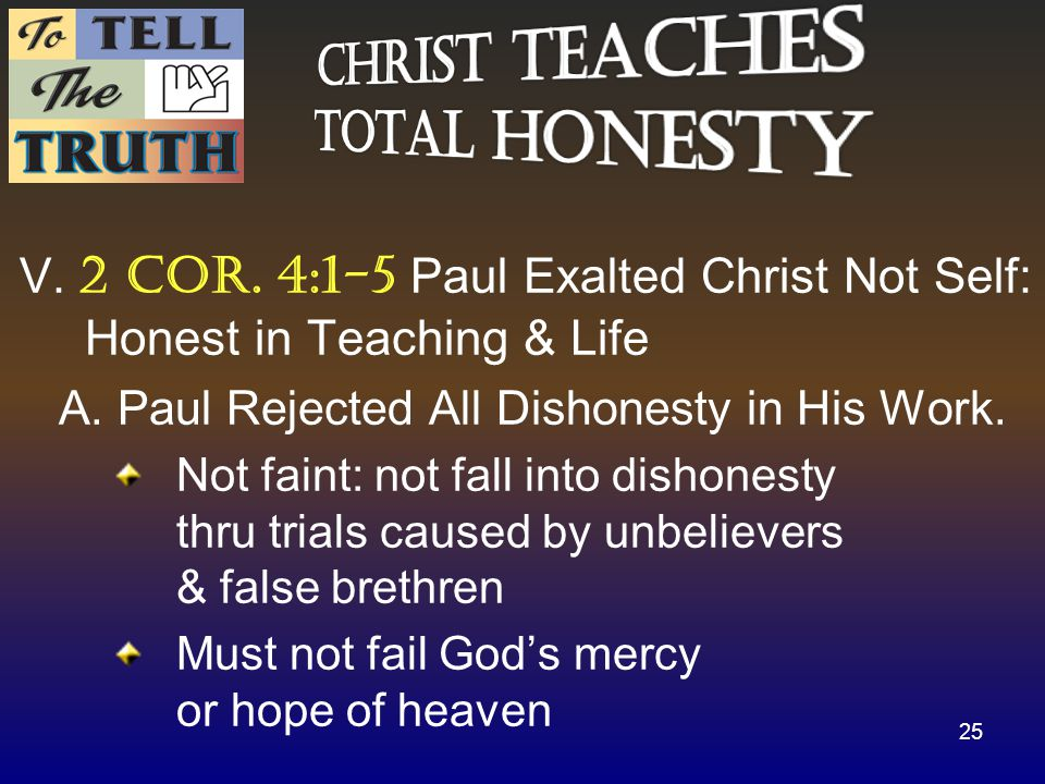 V. 2 cor. 4:1-5 Paul Exalted Christ Not Self: Honest in Teaching & Life A.