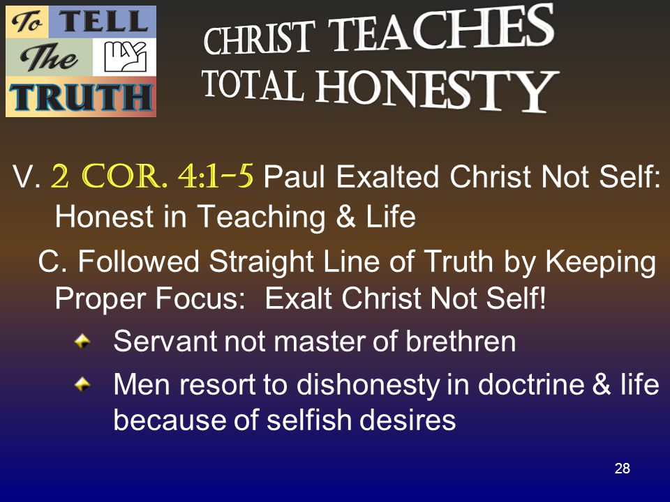 V. 2 cor. 4:1-5 Paul Exalted Christ Not Self: Honest in Teaching & Life C.