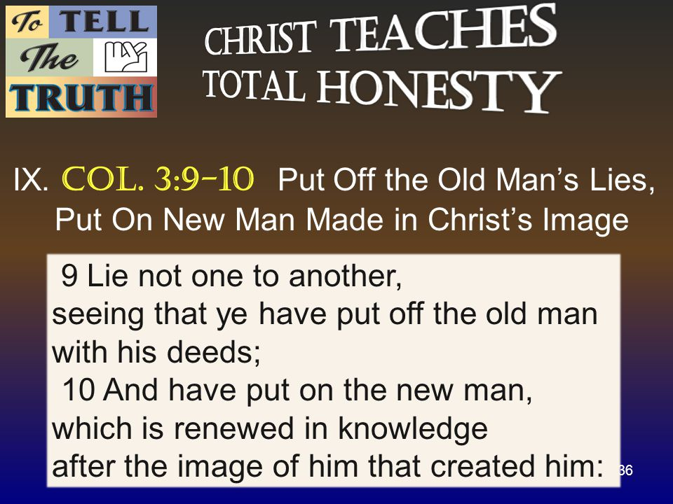 IX. Col. 3:9-10 Put Off the Old Man's Lies, Put On New Man Made in Christ's Image 36 9 Lie not one to another, seeing that ye have put off the old man
