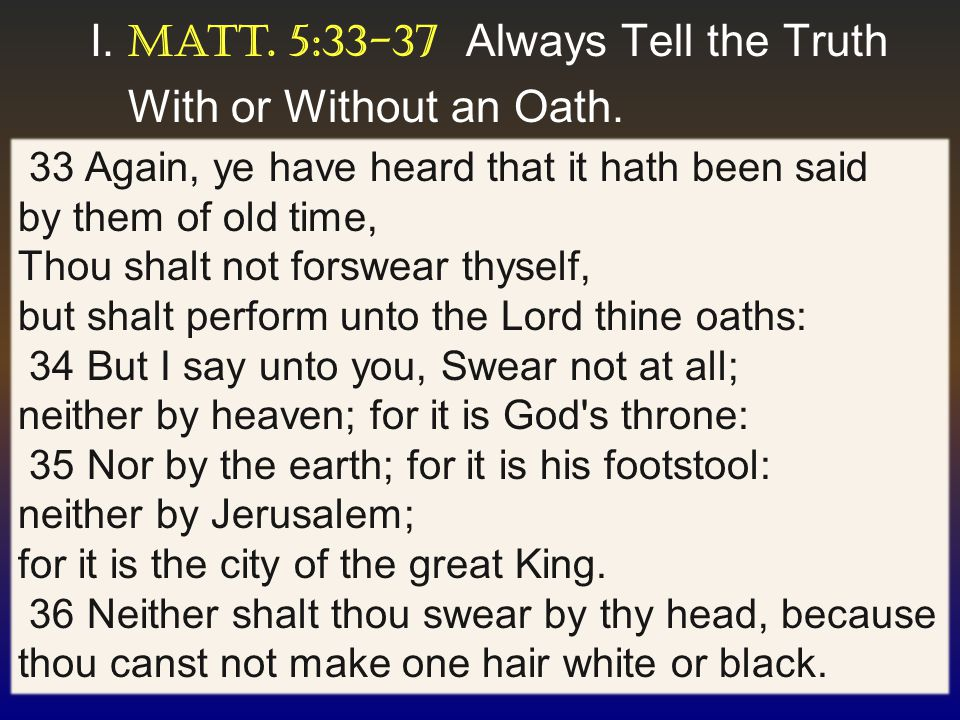 5 I. Matt. 5:33-37 Always Tell the Truth With or Without an Oath.