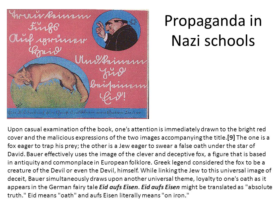 Propaganda in Nazi schools Upon casual examination of the book, one s attention is immediately drawn to the bright red cover and the malicious expressions of the two images accompanying the title.[9] The one is a fox eager to trap his prey; the other is a Jew eager to swear a false oath under the star of David.