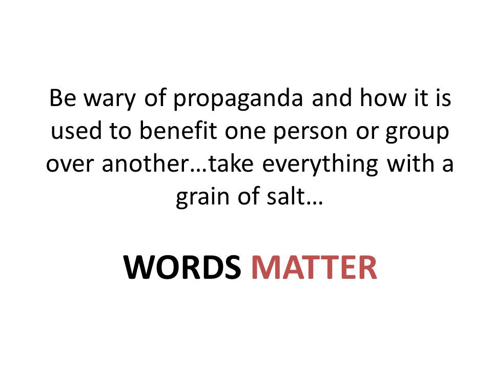 Be wary of propaganda and how it is used to benefit one person or group over another…take everything with a grain of salt… WORDS MATTER
