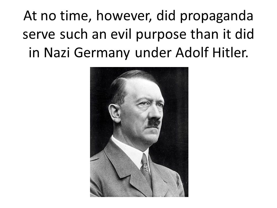 At no time, however, did propaganda serve such an evil purpose than it did in Nazi Germany under Adolf Hitler.