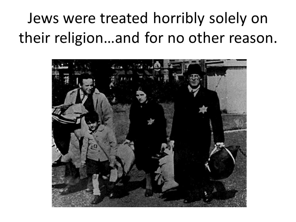 Jews were treated horribly solely on their religion…and for no other reason.